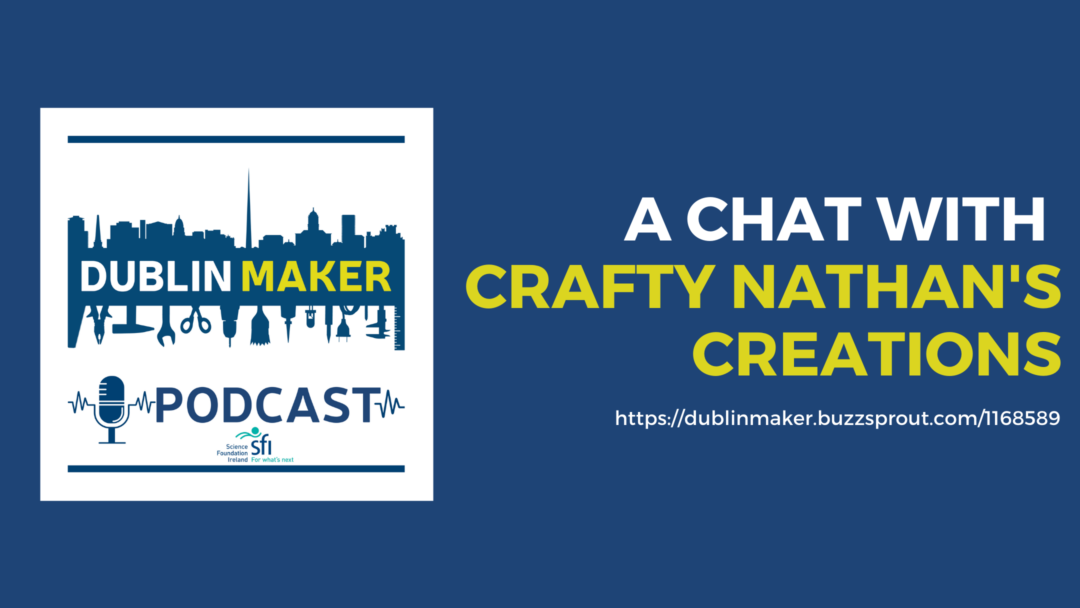 Dublin Maker Podcast - A chat with Crafty Nathan's Creation