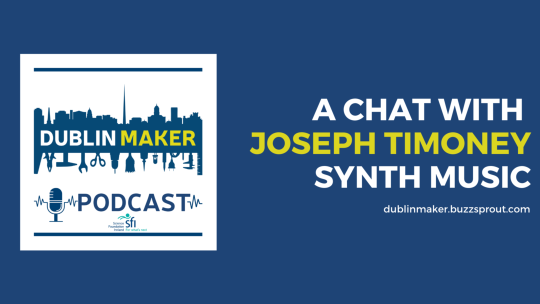 Dublin Maker Podcast with Joseph Timoney